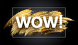 Wow shiny sign with golden brush strokes on black background.