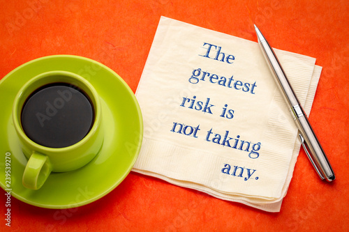 The greatest risk is not taking any