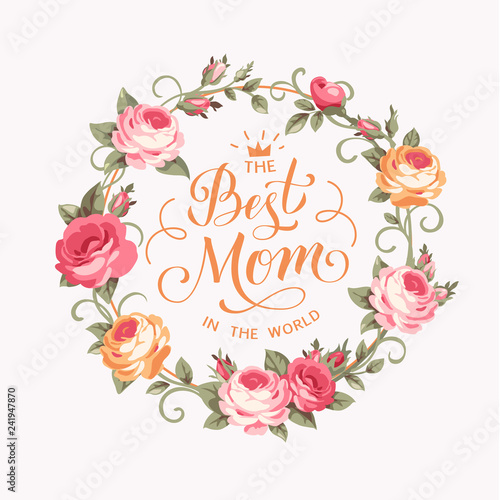 The Best Mom in the world. Calligraphic greeting text with pink roses. Vector illustration.