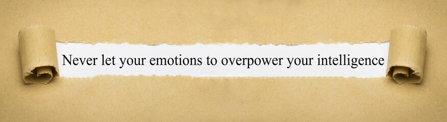 Never let your emotions to overpower your intelligence