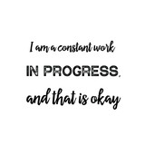I am a constant work in progress, and that is okay. Calligraphy saying for print. Vector Quote