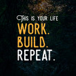 "Inspirational motivational quote "" this is your life, work, build, repeat"""