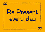 Be present every day. Motivational business phrase. Vector illustration for design