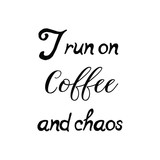 Calligraphy saying for print. Vector Quote. I run on coffee and chaos